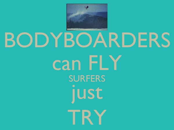 BODYBOARDERS can FLY SURFERS just TRY