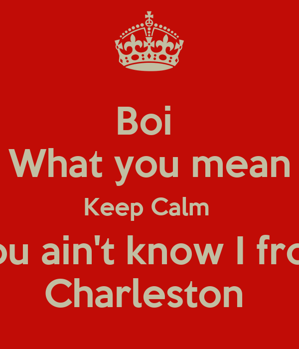 Boi  What you mean Keep Calm  You ain't know I from Charleston