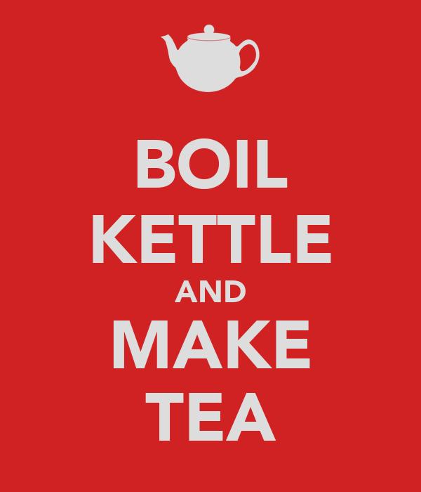BOIL KETTLE AND MAKE TEA