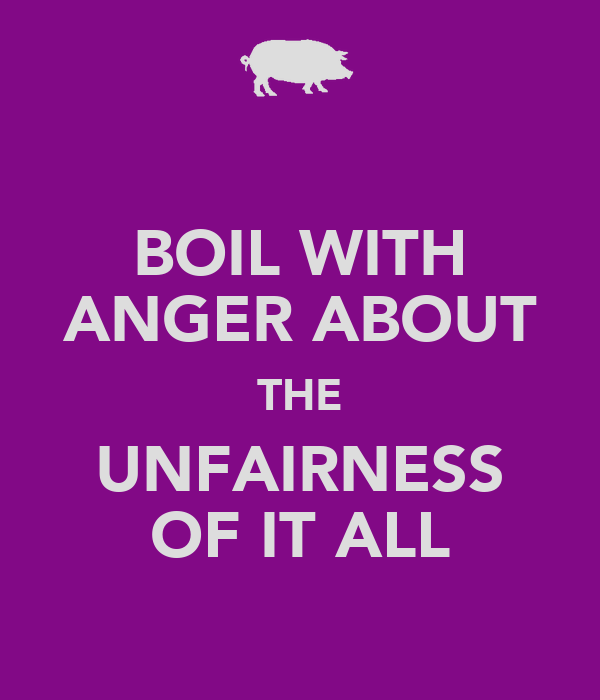 BOIL WITH ANGER ABOUT THE UNFAIRNESS OF IT ALL