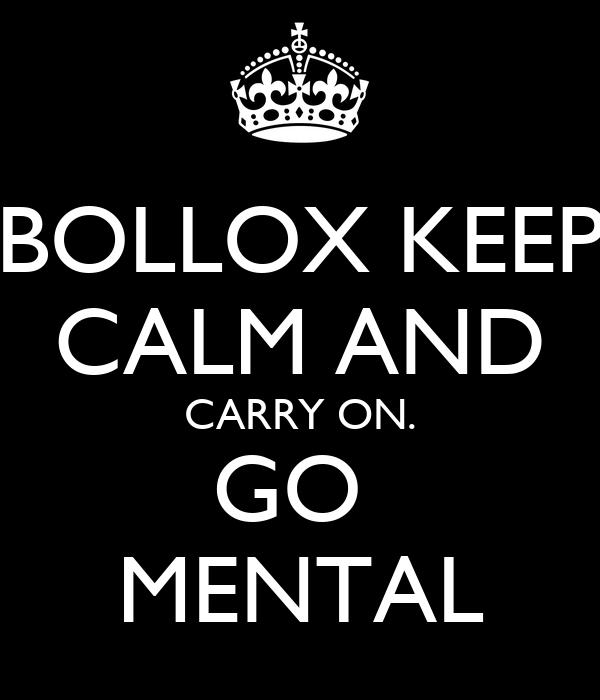 BOLLOX KEEP CALM AND CARRY ON. GO  MENTAL