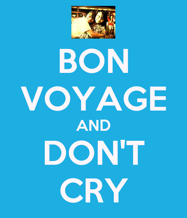 BON VOYAGE AND DON'T CRY
