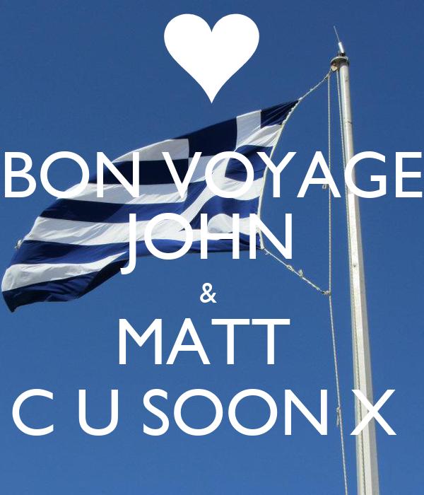 BON VOYAGE JOHN &  MATT  C U SOON X