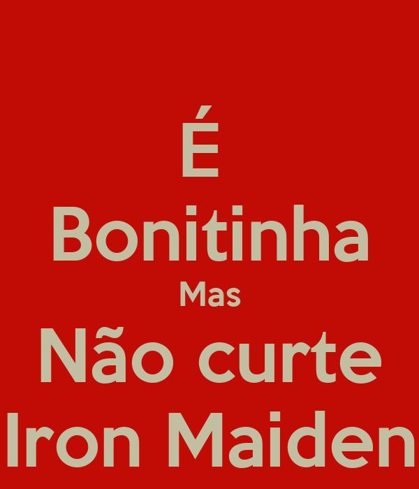 É  Bonitinha Mas Não curte Iron Maiden