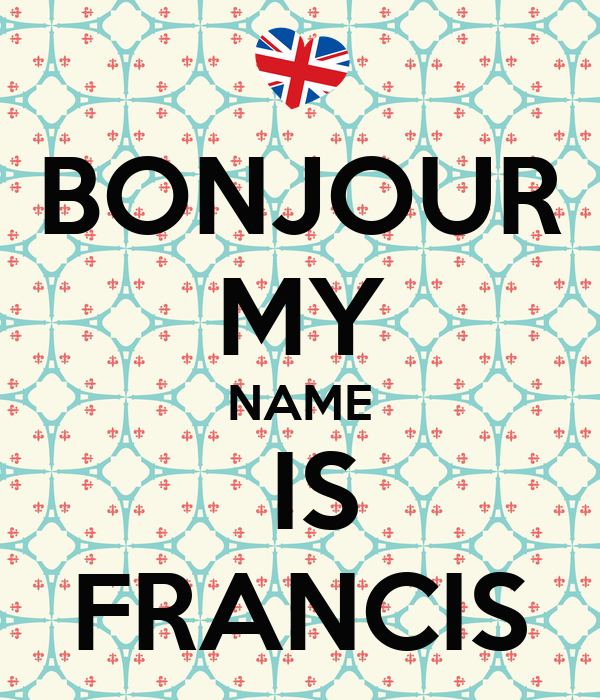 BONJOUR MY NAME   IS  FRANCIS