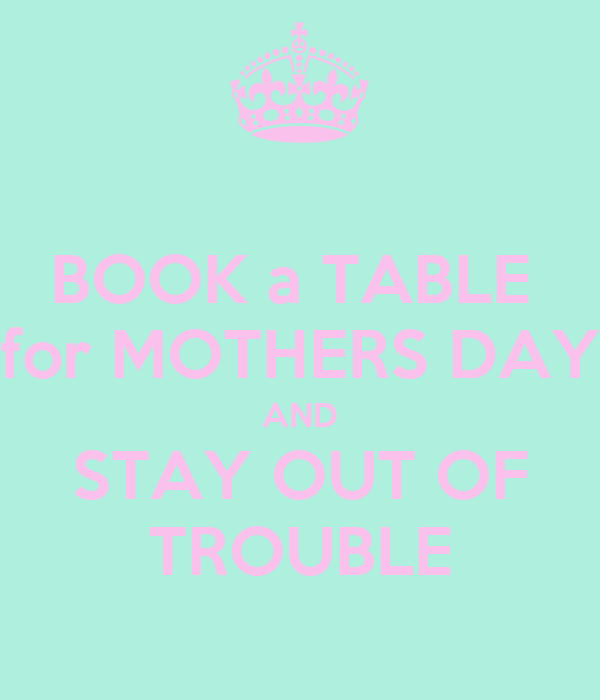 BOOK a TABLE  for MOTHERS DAY AND STAY OUT OF TROUBLE