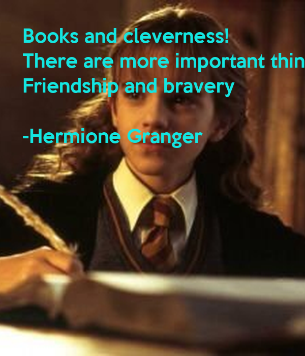 Books and cleverness!  There are more important things Friendship and bravery  -Hermione Granger