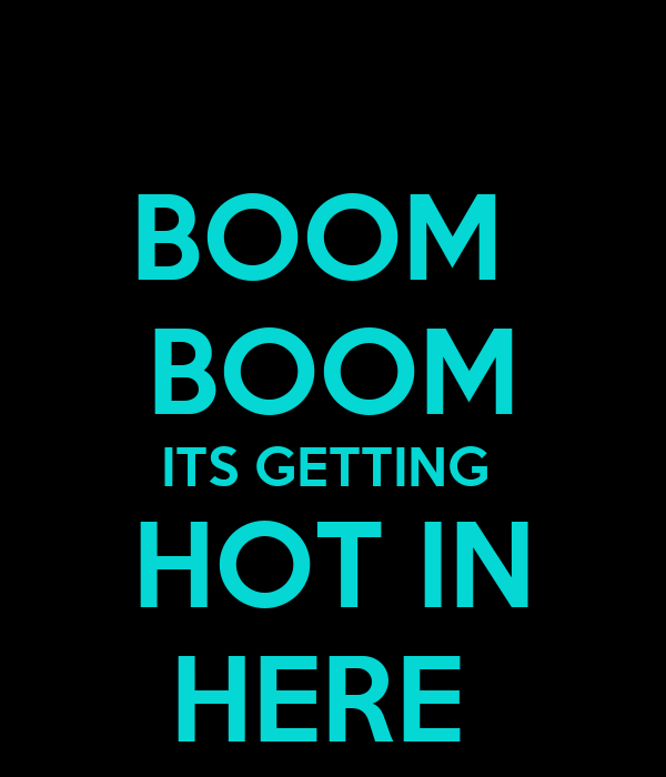 BOOM  BOOM ITS GETTING  HOT IN HERE