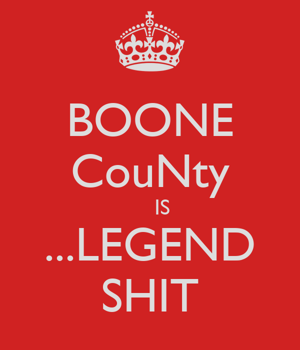 BOONE CouNty     IS ...LEGEND SHIT