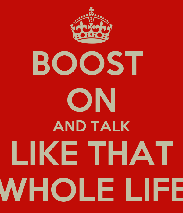 BOOST  ON AND TALK LIKE THAT WHOLE LIFE