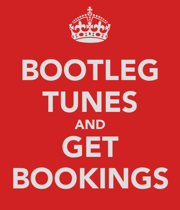 BOOTLEG TUNES AND GET BOOKINGS