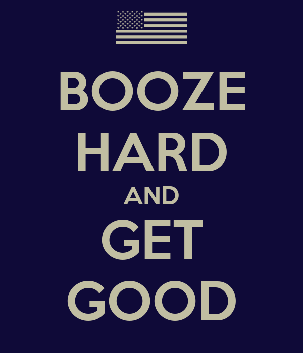 BOOZE HARD AND GET GOOD