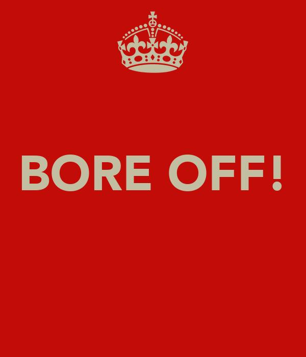 BORE OFF!
