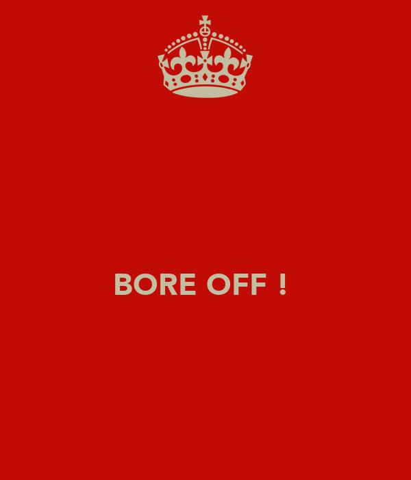 BORE OFF !