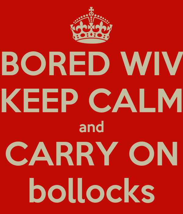 BORED WIV KEEP CALM and CARRY ON bollocks