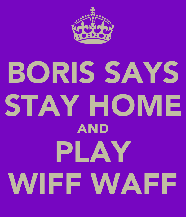 BORIS SAYS STAY HOME AND PLAY WIFF WAFF
