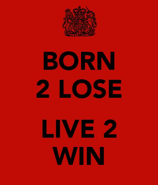 BORN 2 LOSE  LIVE 2 WIN
