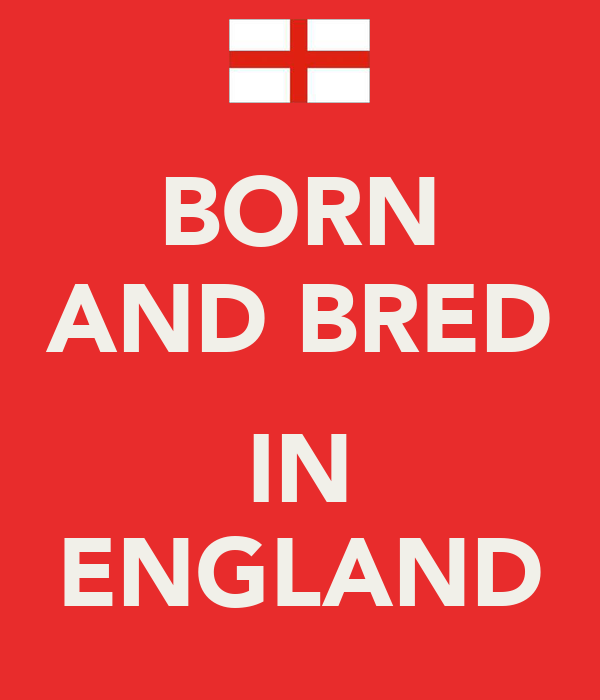 BORN AND BRED  IN ENGLAND