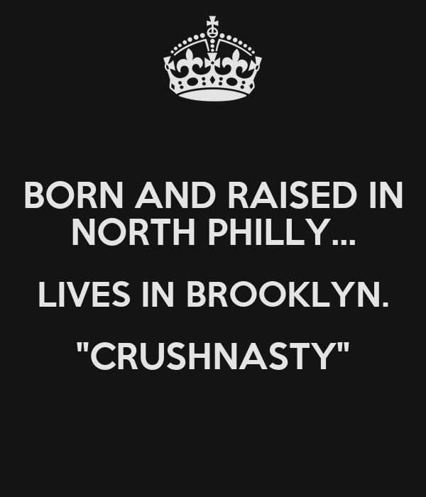 """BORN AND RAISED IN NORTH PHILLY... LIVES IN BROOKLYN. """"CRUSHNASTY"""""""