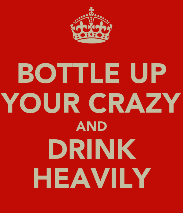 BOTTLE UP YOUR CRAZY AND DRINK HEAVILY