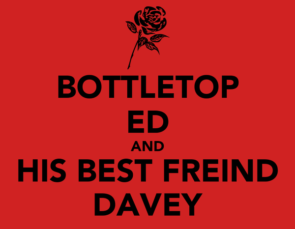 BOTTLETOP ED AND HIS BEST FREIND DAVEY