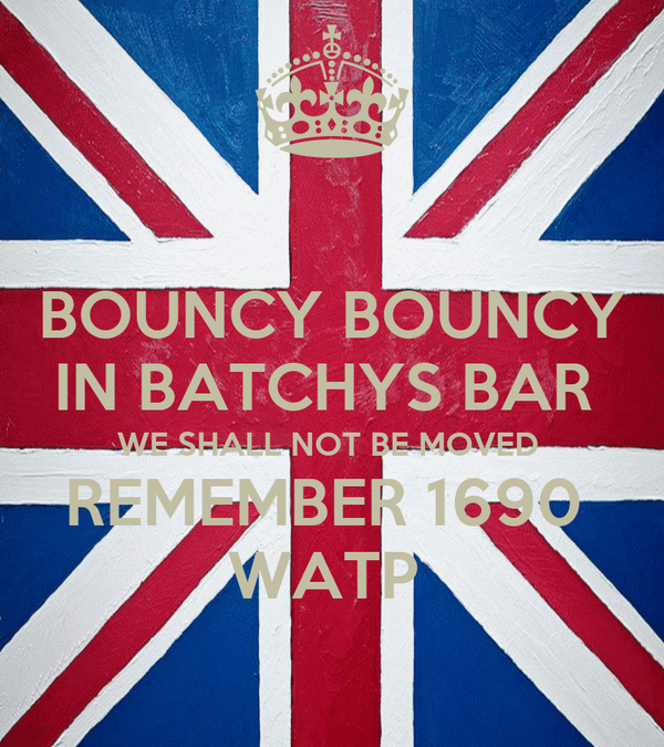 BOUNCY BOUNCY IN BATCHYS BAR  WE SHALL NOT BE MOVED  REMEMBER 1690  WATP