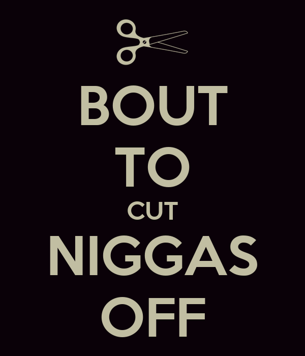 BOUT TO CUT NIGGAS OFF