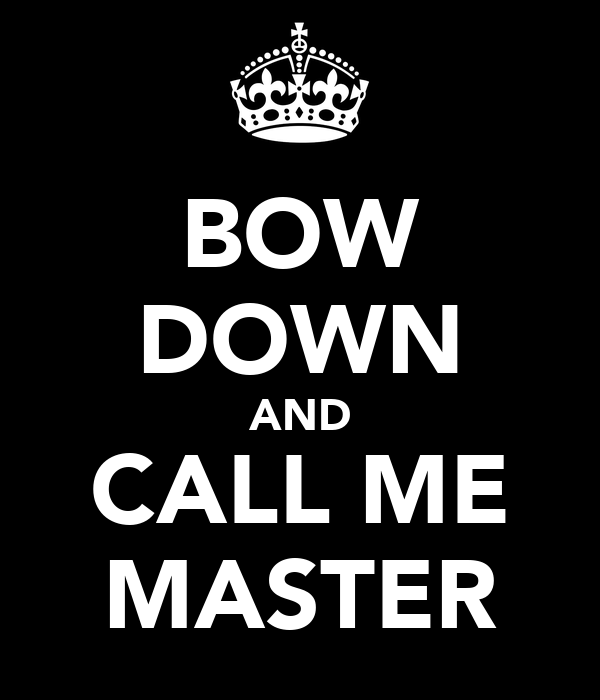 BOW DOWN AND CALL ME MASTER