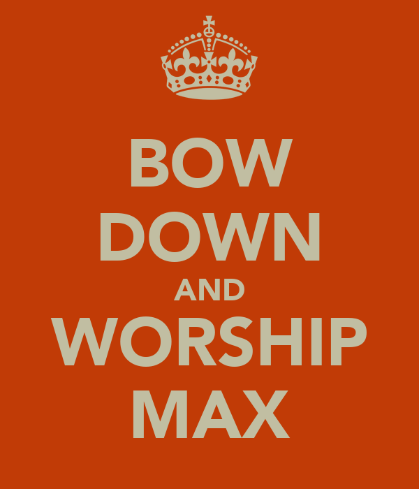 BOW DOWN AND WORSHIP MAX