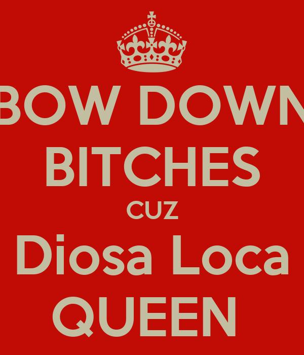 BOW DOWN BITCHES CUZ Diosa Loca QUEEN