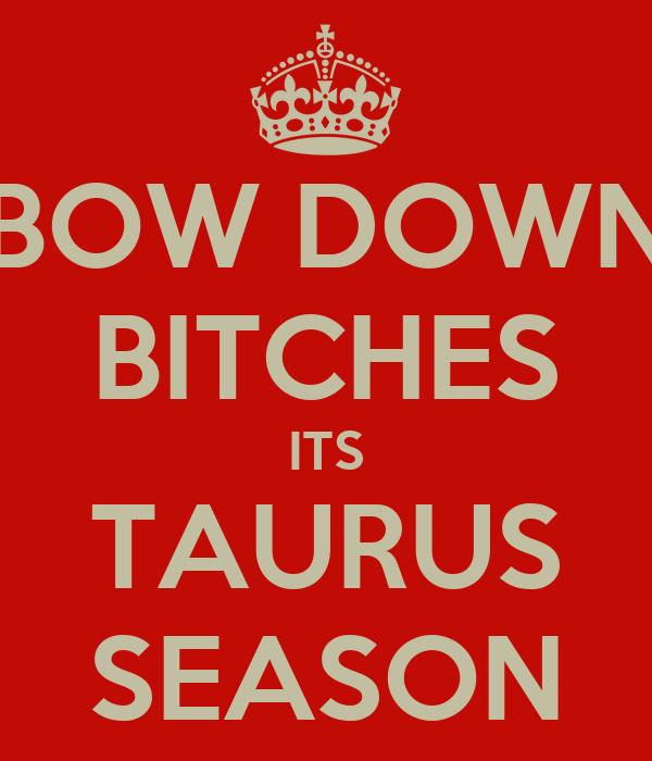 BOW DOWN BITCHES ITS TAURUS SEASON