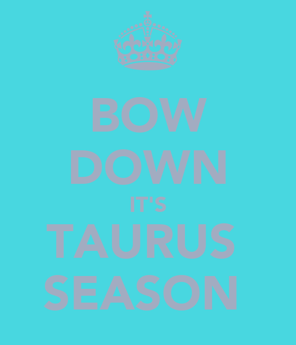 BOW DOWN IT'S TAURUS  SEASON