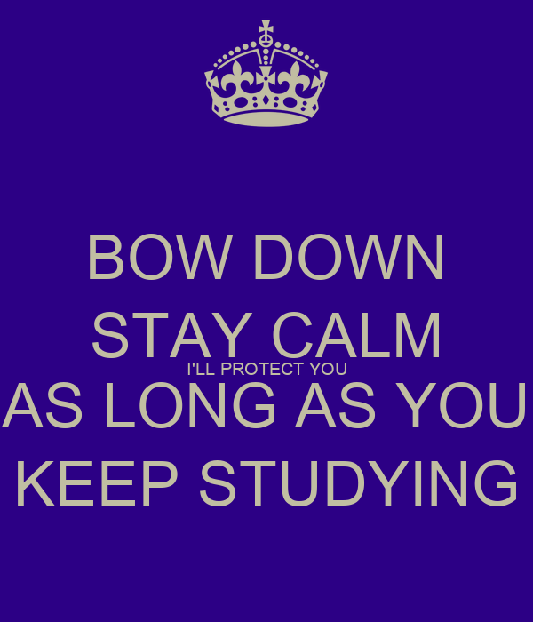 BOW DOWN STAY CALM I'LL PROTECT YOU AS LONG AS YOU KEEP STUDYING