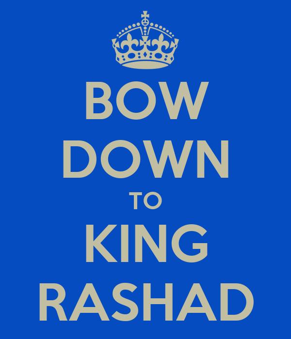 BOW DOWN TO KING RASHAD