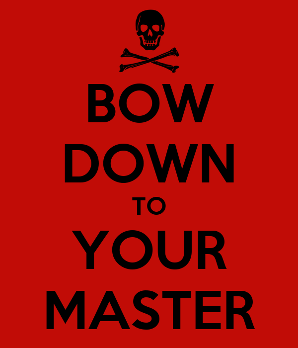 BOW DOWN TO YOUR MASTER