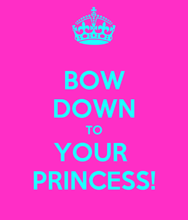 BOW DOWN TO YOUR  PRINCESS!
