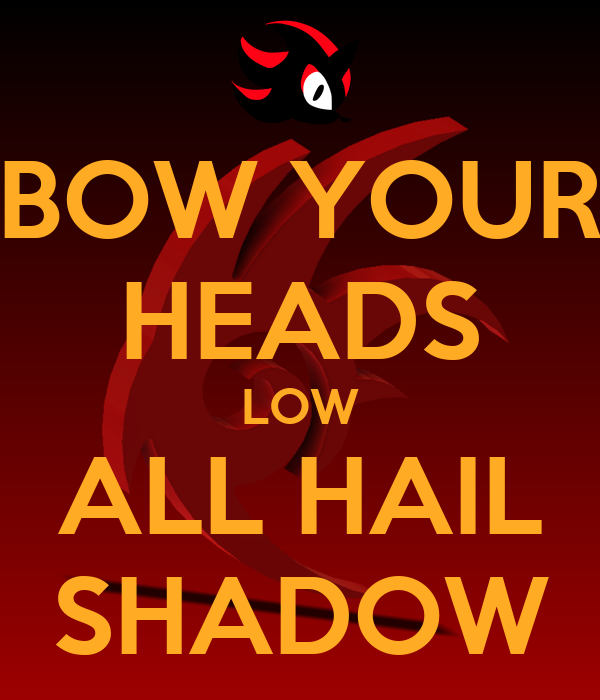 BOW YOUR HEADS LOW ALL HAIL SHADOW