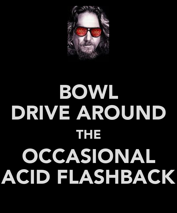 BOWL DRIVE AROUND THE OCCASIONAL ACID FLASHBACK