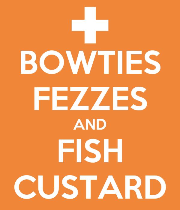 BOWTIES FEZZES AND FISH CUSTARD