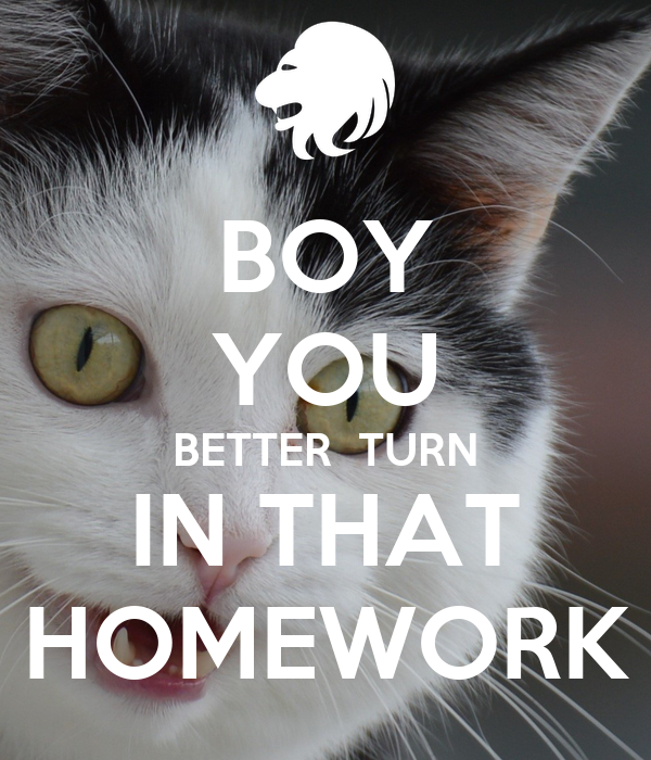 BOY YOU BETTER  TURN IN THAT HOMEWORK
