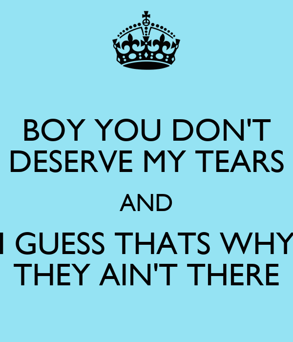BOY YOU DON'T DESERVE MY TEARS AND I GUESS THATS WHY THEY AIN'T THERE