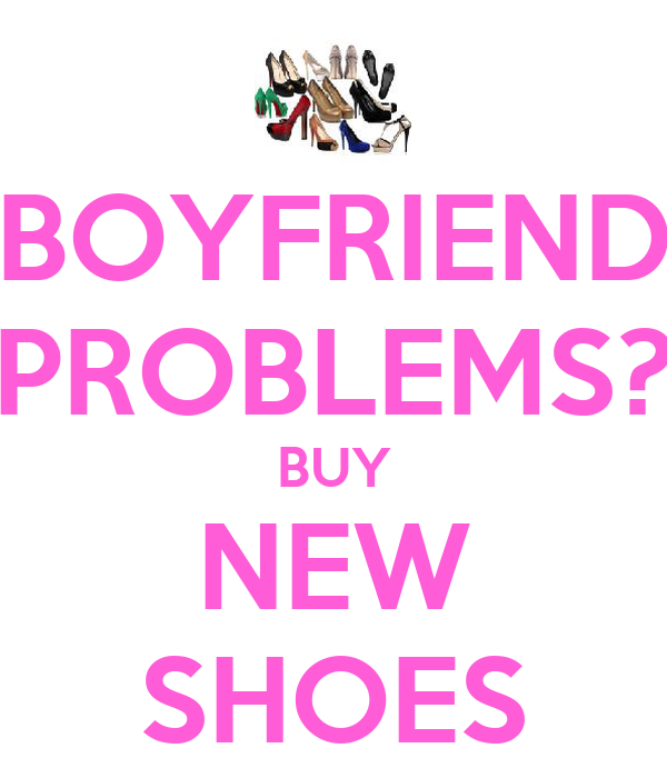 BOYFRIEND PROBLEMS? BUY NEW SHOES