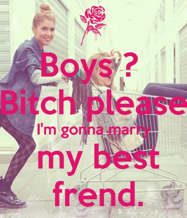 Boys ?  Bitch please I'm gonna marry  my best  frend.