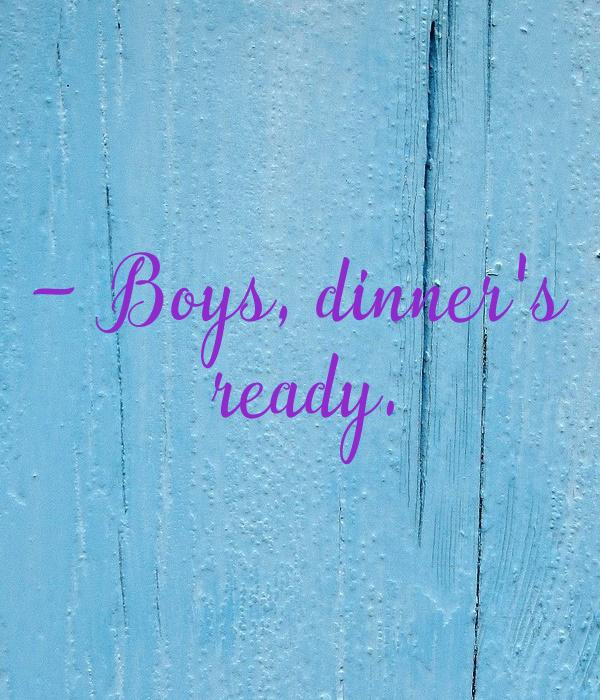 - Boys, dinner's  ready.
