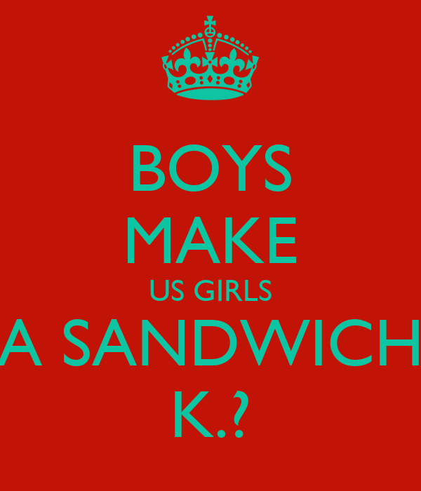 BOYS MAKE US GIRLS A SANDWICH K.?