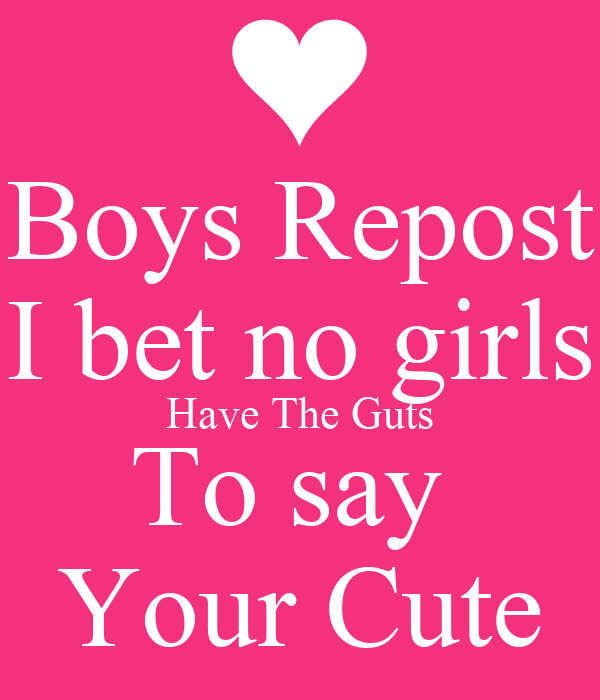 Boys Repost I bet no girls Have The Guts To say  Your Cute