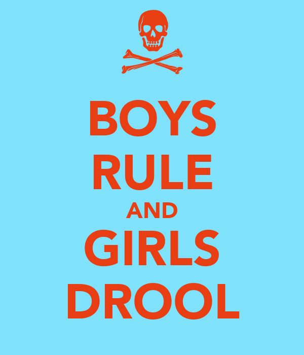 BOYS RULE AND GIRLS DROOL