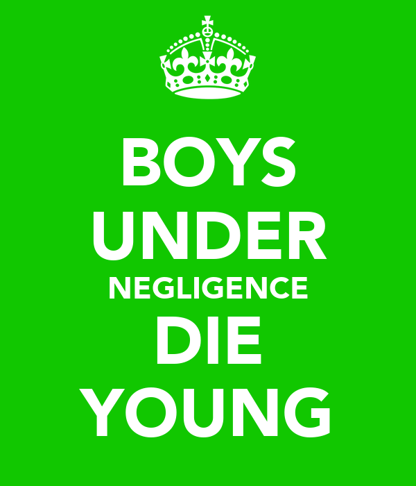 BOYS UNDER NEGLIGENCE DIE YOUNG