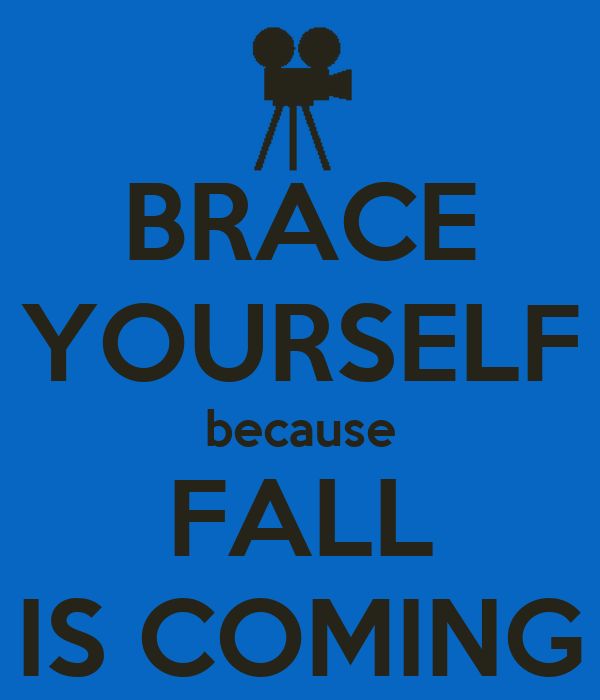 BRACE YOURSELF because FALL IS COMING
