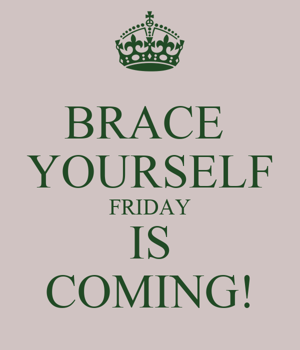 BRACE  YOURSELF FRIDAY IS COMING!